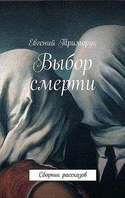 Евгений Триморук - Выбор смерти. Сборник рассказов