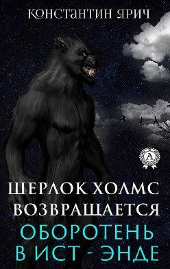 Константин Ярич - Оборотень в Ист-Энде: Шерлок Холмс возвращается