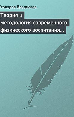 Владислав Столяров - Теория и методология современного физического воспитания (состояние разработки и авторская концепция)