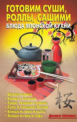 Коллектив авторов - Готовим суши, роллы, сашими. Блюда японской кухни