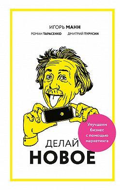 Игорь Манн - Делай новое! Улучшаем бизнес с помощью маркетинга
