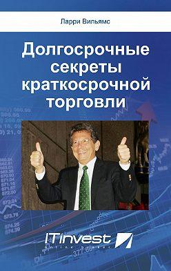 Ларри Вильямс - Долгосрочные секреты краткосрочной торговли
