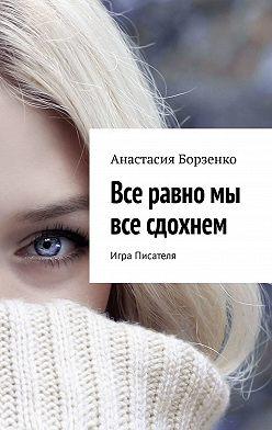 Анастасия Борзенко - Все равно мы все сдохнем. Игра Писателя