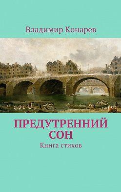 Владимир Конарев - Предутренний сон. Книга стихов