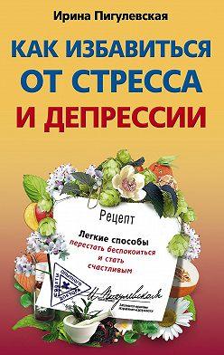 Ирина Пигулевская - Как избавиться от стресса и депрессии. Легкие способы перестать беспокоиться и стать счастливым