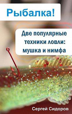 Сергей Сидоров - Две популярные техники ловли: мушка и нимфа