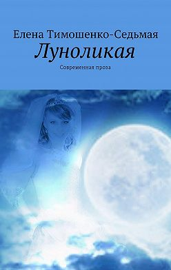 Елена Тимошенко-Седьмая - Луноликая. Современная проза