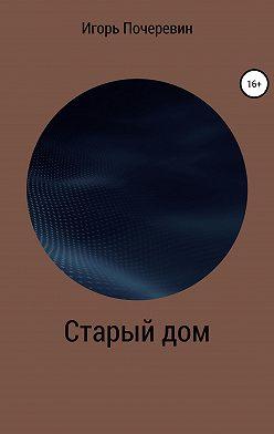 Игорь Почеревин - Старый дом