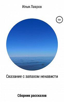 Илья Лавров - Сказание с запахом ненависти