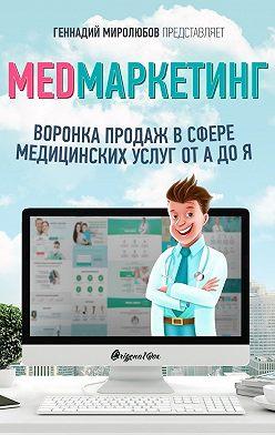 Геннадий Миролюбов - MED Маркетинг. Воронка продаж в сфере медицинских услуг от А до Я