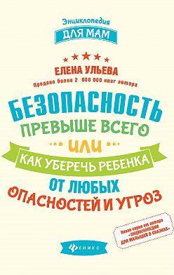 Елена Ульева - Безопасность превыше всего, или Как уберечь ребенка от любых опасностей и угроз