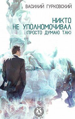 Василий Гурковский - Никто не уполномочивал. (Просто думаю так)