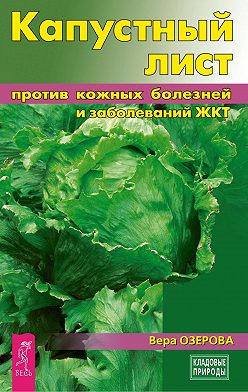 Вера Озерова - Капустный лист против кожных болезней и заболеваний ЖКТ