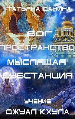 Татьяна Данина - Бог, Пространство, Мыслящая Субстанция. Учение Джуал Кхула