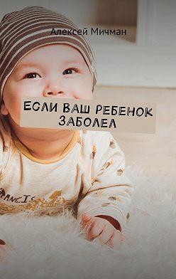 Алексей Мичман - Если ваш ребенок заболел