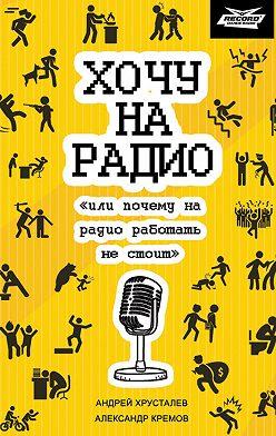 Александр Кремов - Хочу на радио «или почему на радио работать не стоит»