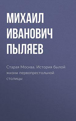 Михаил Пыляев - Старая Москва. История былой жизни первопрестольной столицы