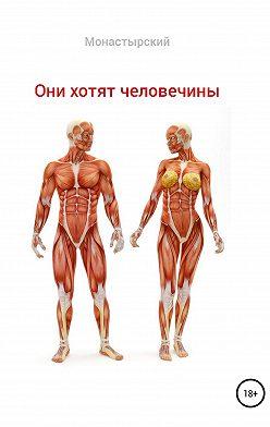 Михаил Монастырский - Они хотят человечины