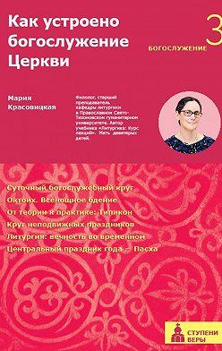 Мария Красовицкая - Как устроено богослужение Церкви. Третья ступень. Богослужение