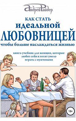Андрей Райдер - Как стать идеальной любовницей, чтобы больше наслаждаться жизнью