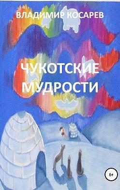 Владимир Косарев - Чукотские мудрости