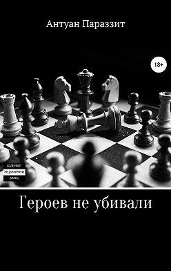 Антуан Параззит - Героев не убивали