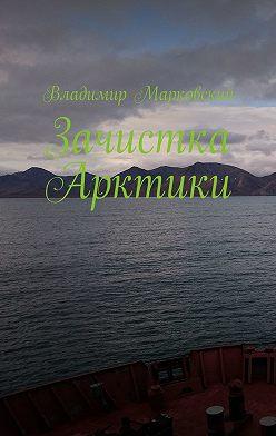 Владимир Марковский - Зачистка Арктики