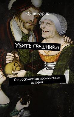 Юрий Курик - Убить грешника. Остросюжетная ироническая история