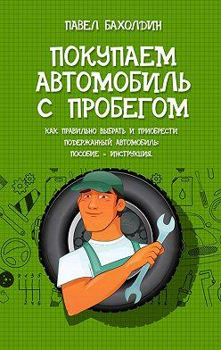 Павел Бахолдин - Покупаем автомобиль с пробегом