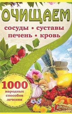 Неустановленный автор - Очищаем сосуды, суставы, печень, кровь. 1000 народных способов лечения