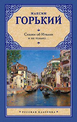Максим Горький - Сказки об Италии и не только… (сборник)