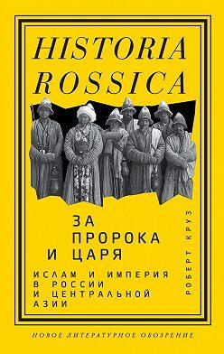 Роберт Круз - За пророка и царя. Ислам и империя в России и Центральной Азии
