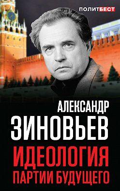 Александр Зиновьев - Идеология партии будущего