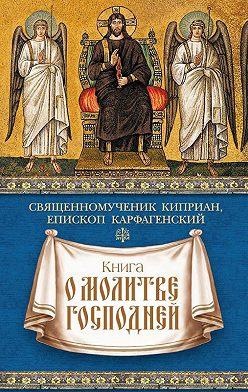 священномученик Киприан Карфагенский - Книга о молитве Господней
