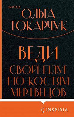 Olga Tokarczuk - Веди свой плуг по костям мертвецов