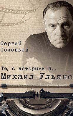 Сергей Соловьев - Те, с которыми я… Михаил Ульянов