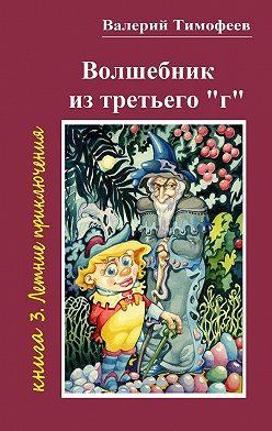 Валерий Тимофеев - Волшебник изтретьего «г». Книга 3. Летние приключения