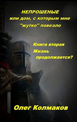 Олег Колмаков - Непрошеные, или Дом, скоторым мне «жутко» повезло. Книгавторая. Жизнь продолжается?
