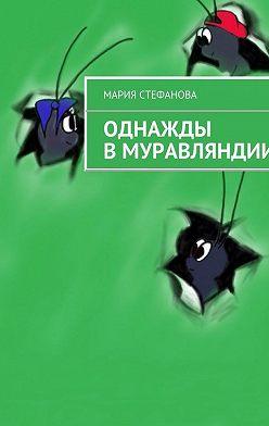 Мария Стефанова - Однажды вМуравляндии
