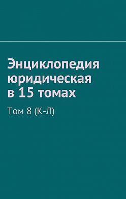 Рудольф Хачатуров - Энциклопедия юридическая в15томах. Том 8(К-Л)