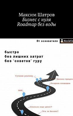 Максим Шатров - Бизнес с нуля. Roadmap без воды