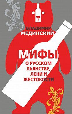Владимир Мединский - Мифы о русском пьянстве, лени и жестокости