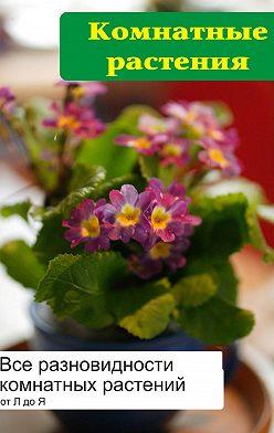 Илья Мельников - Все разновидности комнатных растений (от Л до Я)