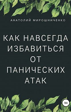 Анатолий Мирошниченко - Как навсегда избавиться от панических атак