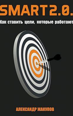 Александр Жакупов - SMART 2.0. Как ставить цели, которые работают