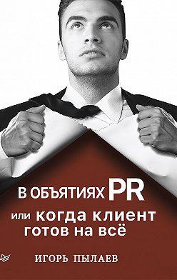 Игорь Пылаев - В объятиях PR, или Когда клиент готов на всё