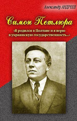 Александр Андреев - Симон Петлюра. «Я родился в Полтаве и я верю в украинскую государственность...»