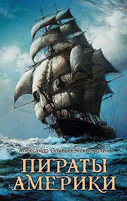 Александр Оливье Эксквемелин - Пираты Америки