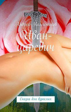 Андрей Колясников - Иван-царевич. Сказка для взрослых