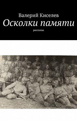 Валерий Киселев - Осколки памяти. Рассказы